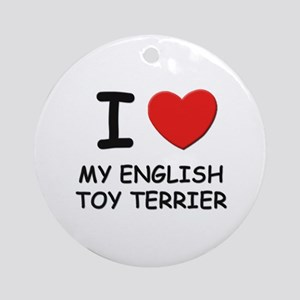 I love MY ENGLISH TOY TERRIER Ornament (Round)