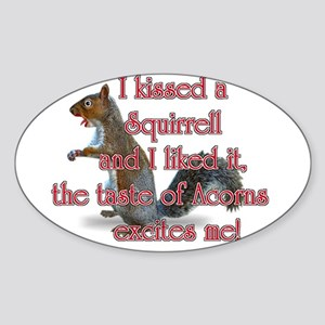 I kissed a squirrell and I li Oval Sticker