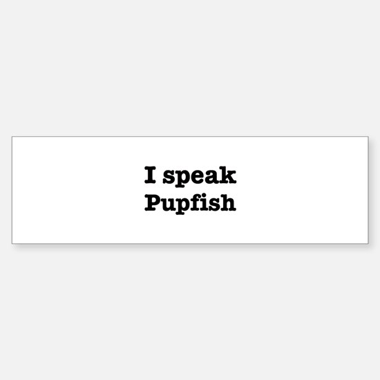 I speak Pupfish Bumper Bumper Bumper Sticker