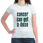 Cancer Can Get A Dose Jr. Ringer T-Shirt