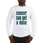Cancer Can Get A Dose Long Sleeve T-Shirt