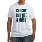 Cancer Can Get A Dose Fitted T-Shirt