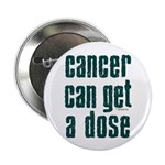 """Cancer Can Get A Dose 2.25"""" Button (10 pack)"""