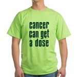 Cancer Can Get A Dose Green T-Shirt