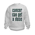 Cancer Can Get A Dose Kids Sweatshirt