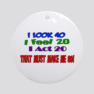 I Look 40, That Must Make Me 80! Ornament (Round)