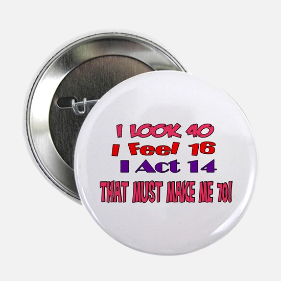 "I Look 40, That Must Make Me 70! 2.25"" Button"