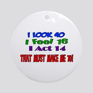 I Look 40, That Must Make Me 70! Ornament (Round)