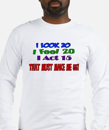I Look 20, That Must Make Me 55! Long Sleeve T-Shi