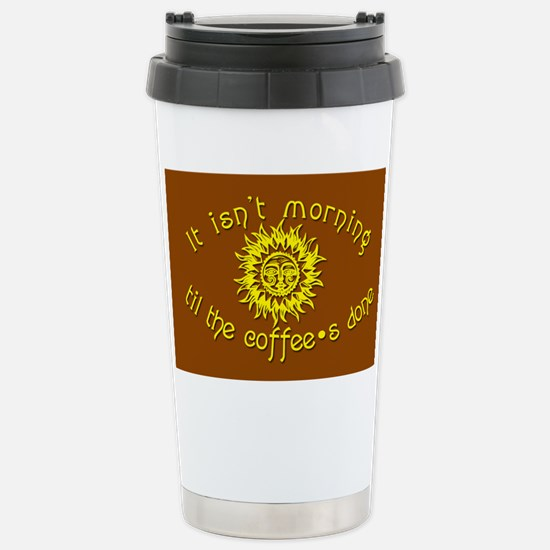 It Isn't Morning til the Coffee's Done Travel Mug