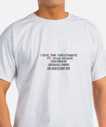 I never took hallucinogenic drugs because T-Shirt