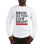 Bruh, Do You Even Bruh? Long Sleeve T-Shirt