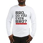 Bro, Do You Even Bro? Long Sleeve T-Shirt