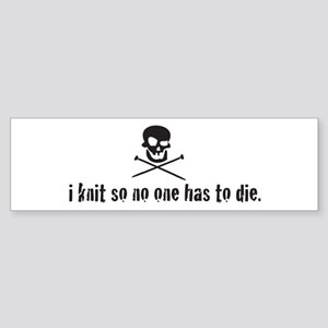 i knit so no one has to die Bumper Sticker