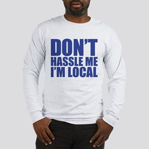 Dont Hassle me I'm Local Long Sleeve T-Shirt