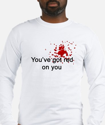 You've Got Red On You Long Sleeve T-Shirt