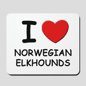 I love NORWEGIAN ELKHOUNDS Mousepad