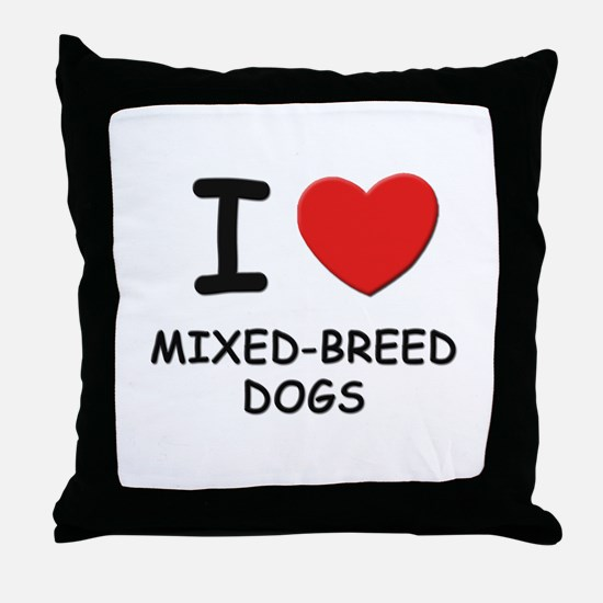 I love MIXED-BREED DOGS Throw Pillow