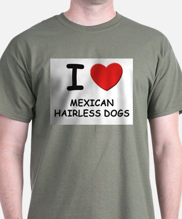 I love MEXICAN HAIRLESS DOGS T-Shirt