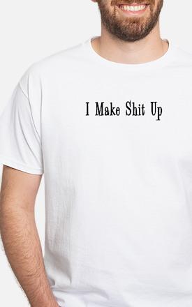 I Make Shit Up White T-Shirt