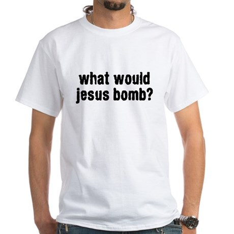 what would jesus bomb? White T-Shirt