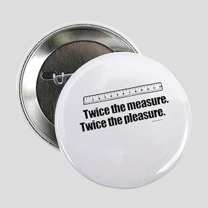 Twice the measure. Twice the pleasure - Button