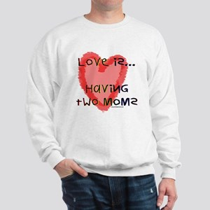 Love is Two Moms Sweatshirt