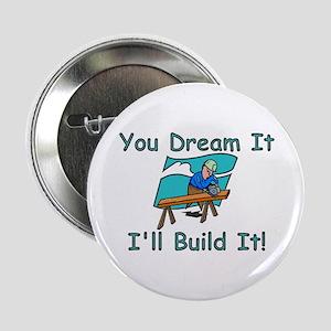 "You Dream It, I Build It 2.25"" Button"