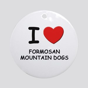 I love FORMOSAN MOUNTAIN DOGS Ornament (Round)