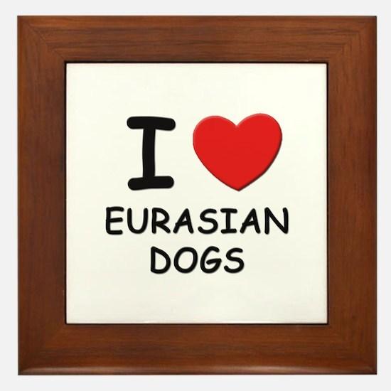 I love EURASIAN DOGS Framed Tile