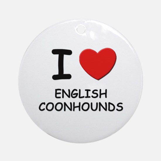 I love ENGLISH COONHOUNDS Ornament (Round)