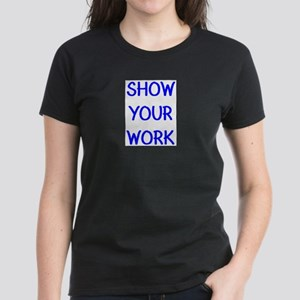 show your work Women's Dark T-Shirt