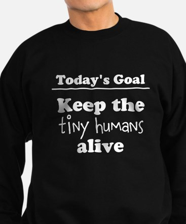 Goal Today Keep the tiny humans alive Sweatshirt