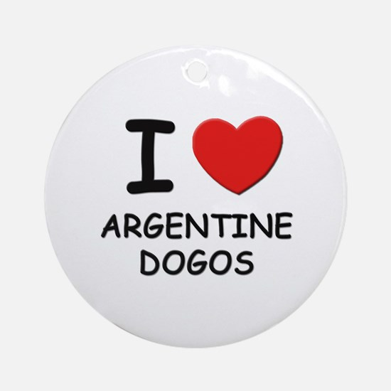 I love ARGENTINE DOGOS Ornament (Round)