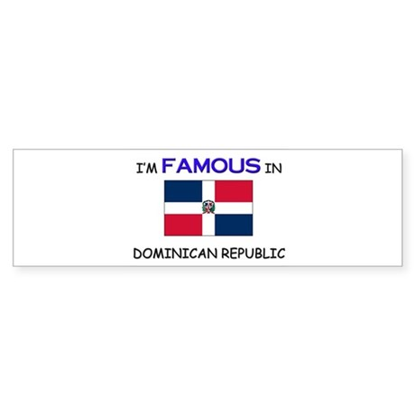 I'd Famous In DOMINICAN REPUBLIC Bumper Sticker