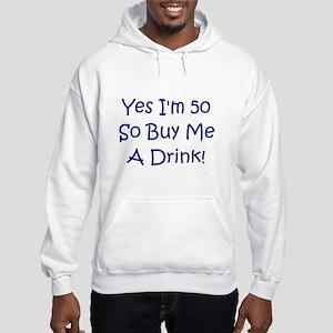 Yes I'm 50 So Buy Me A Drink! Hooded Sweatshirt