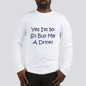 Yes I'm 50 So Buy Me A Drink! Long Sleeve T-Shirt