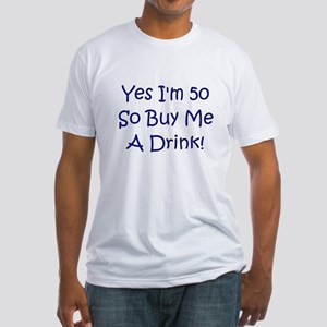 Yes I'm 50 So Buy Me A Drink! Fitted T-Shirt