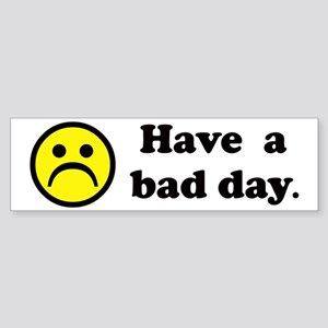 Have a bad day. Bumper Sticker