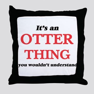 It's an Otter thing, you wouldn&# Throw Pillow