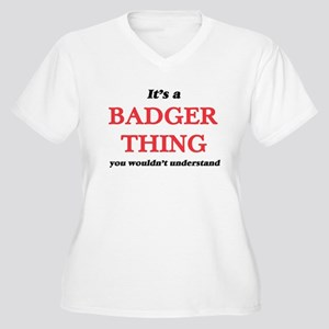 It's a Badger thing, you wou Plus Size T-Shirt
