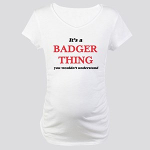 It's a Badger thing, you wou Maternity T-Shirt