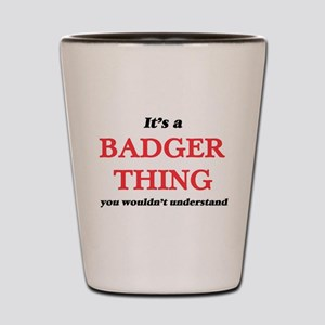 It's a Badger thing, you wouldn&#39 Shot Glass