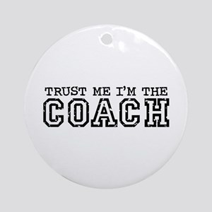 Trust Me I'm the Coach Ornament (Round)