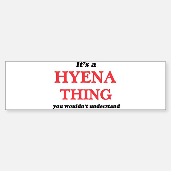 It's a Hyena thing, you wouldn& Bumper Bumper Bumper Sticker