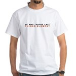 He who laughs last thinks slo White T-Shirt