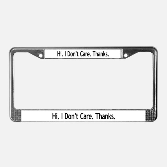 Hi. I Don't Care. Thanks. (6) License Plate Frame