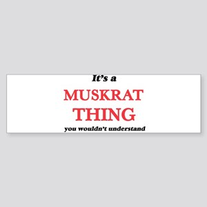 It's a Muskrat thing, you would Bumper Sticker