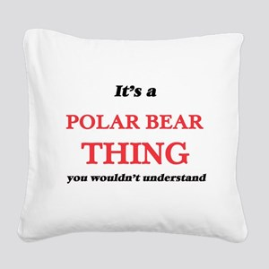 It's a Polar Bear thing, Square Canvas Pillow