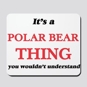 It's a Polar Bear thing, you wouldn& Mousepad